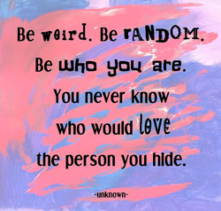 Be wurd. Be rANDOM. Be Who you are. You never know who would 19Ve the person you hide. -unknown-