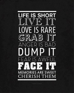 LIFE IS SHORT LIVE IT LOVE IS RARE GRAB IS BAD DUMP IT PEAR IS AWFUL FACE IT MEMORIES ARE SWEET CHERISH THEM