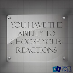 6 YOU HAVE THE ABILITY TO CHOOSE YOUR REACTIONS QUOTE PIXELS