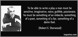 To be able to write a play a man must be 