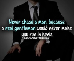 Never chas tkman, because 