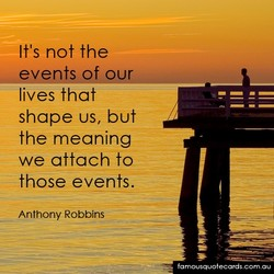 It's not the events of u lives that shape us, but the meaning we attach to those events. Anthony Robbins fa mousquot ecards corn o u