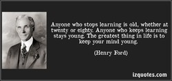 Anyone who stops learning is old, whether at 