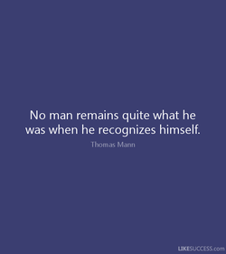 No man remains quite what he 