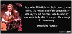 I listened to Billie Holiday a lot in order to learn 