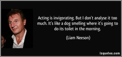 Acting is invigorating. But I don't analyse it too 