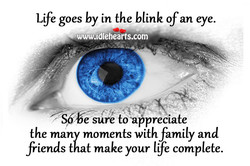Life goes by in the blink ofan eye. 