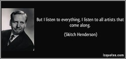 But I listen to everything, I listen to all artists that 