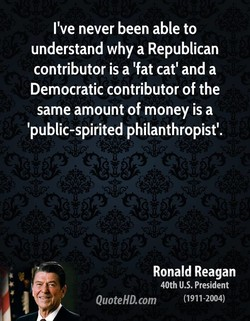 I've never been able to understand why a Republican contributor is a 'fat catl and a Democratic contributor of the same amount of money is a 'public-spirited philanthropist'. Ronald Reagan 40th U.S. President QuoteHD.com (1911-2004)