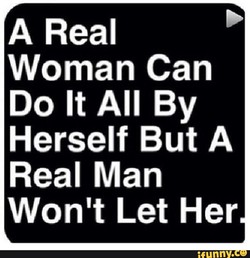 A Real Woman Can Do It All By Herself But A Real Man Won't Let Her