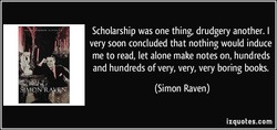 Scholarship was one thing, drudgery another. I 