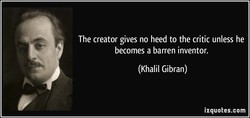The creator gives no heed to the critic unless he 