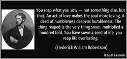 You reap what you sow — not something else, but 