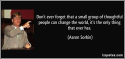 Don't ever forget that a small group of thoughtful 