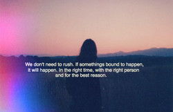 We don't need to rush. If somethings bound to 
