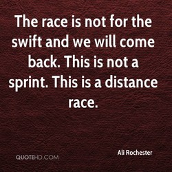 The race is not for the swift and we will come back. This is not a sprint. This is a distance race. QUOTEHD.COM Ali Rochester