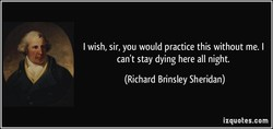 I wish, sir, you would practice this without me. I 