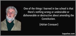 One of the things I learned in law school is that there's nothing wrong or undesirable or dishonorable or destructive about amending the Constitution. (Adrian Cronauer) izquotes.com