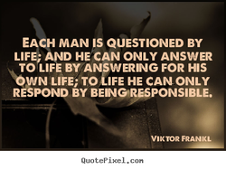 EACH MAN IS QUESTIONED BY LIFE• AND HE CAN ONLY ANSWER TOILIFE BY ANSWERING FOR HIS 'OWN LIFE; TOilFE HE CANONLY RESPOND BY BEN