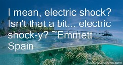 I mean, electric shock? 