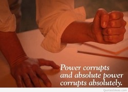Power corrupts and absolute Power corrupts absolutely. Quotesldeas.com