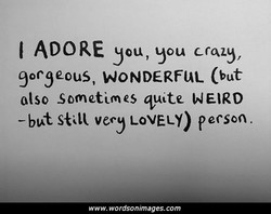 I ADORE you, you crazy, gorgeous, WONDERFUL (but Olso Sometimes quite WEIRD vecy LOVELY) pecson. www.wordsonimages.com