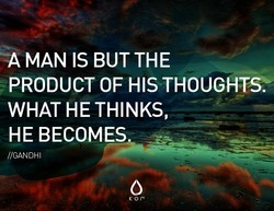 -A MAN IS BUT THE PRODUCT OF HIS THOUGHTS: WHAT HE THINKS, HE BECOMES. //GANDHI K or-v