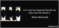 Art is much less important than life, but 