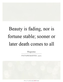 Beauty is fading, nor is 
