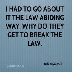 I HAD TO GO ABOUT IT THE LAW ABIDING WAY, WHY DO THEY GET TO BREAK THE LAW. Billy Kuykendall @UOTtH0.cOM