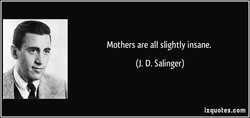 Mothers are all slightly insane. 