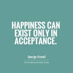 HAPPINESS CAN EXIST ONLY IN ACCEPTANCE. Ceorgg Orwell