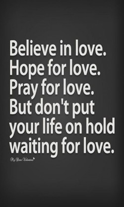 Believe in love. 