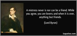 A mistress never is nor can be a friend. While 
