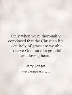 Only when we're thoroughly convinced that the Christian life is entirely of grace are we able to serve God out of a grateful and loving heart. Jerry Bridges PICTURE QUOTES .