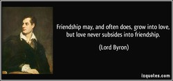 Friendship may, and often does, grow into love, 