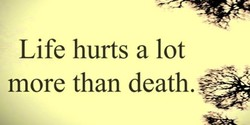 Life hurts a lot more than death.