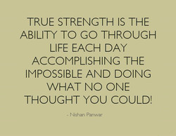 TRUE STRENGTH IS THE ABILITY TO GO THROUGH LIFE EACH DAY ACCOMPLISHING THE IMPOSSIBLE AND DOING VVHAT NO ONE THOUGHT YOU COULD! Nishan Panwar