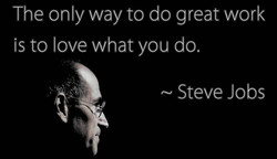 The only way to do great work is to love what you do, Steve Jobs