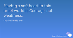 Having a soft heart in this 