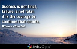 Success is not final, failure is not fatal: it is the courage to continue that countS.q. BrainyQuote&
