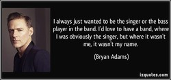 I always just wanted to be the singer or the bass 
