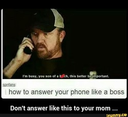 I'm busy. you son of a ech, this better beamportant. 