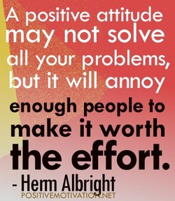 positive attitude ay not solve Il your problems, ut it will annoy enough people to make it worth the effort. - Henn Albright