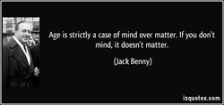 Age is strictly a case of mind over matter. If you don't 