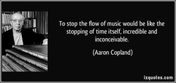 To stop the flow of music would be like the 