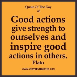 Quote Of The Day 48 Good actions give strength to ourselves and inspire good actions in others. Plato WWW.VERYBESTQUOTES.COM