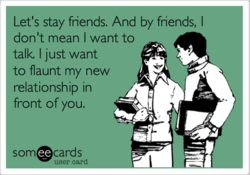 Let's stay friends. And by friends, I 