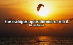Kites rise highest against the wind, not with it. 
