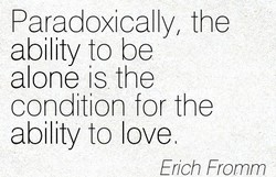 Paradoxically, the ability to be alone is the condition for the ability to love Erich Fromm